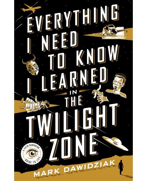 Everything I Need to Know I Learned in the Twilight Zone : A Fifth-Dimension Guide to Life (Hardcover) - image 1 of 1