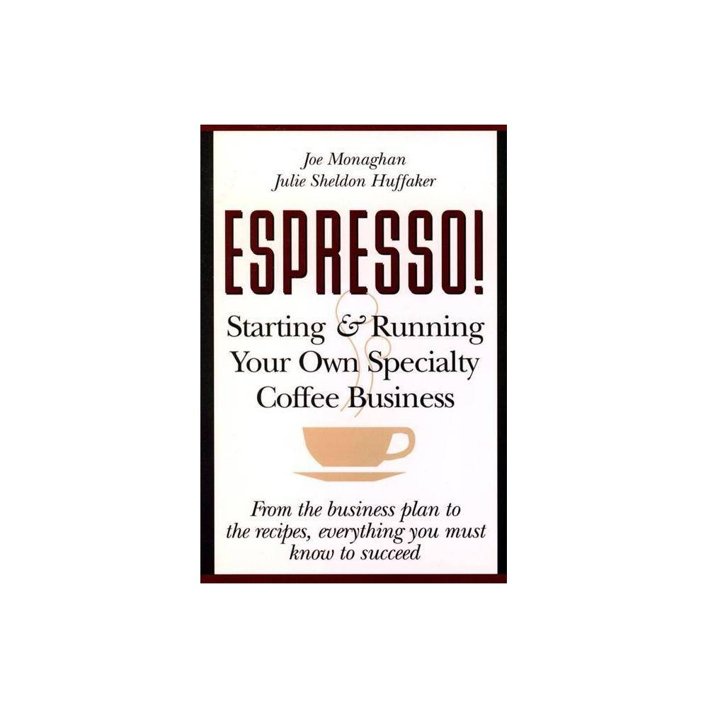 Espresso Starting And Running Your Own Coffee Business By Julie S Huffaker Joe Monaghan Paperback