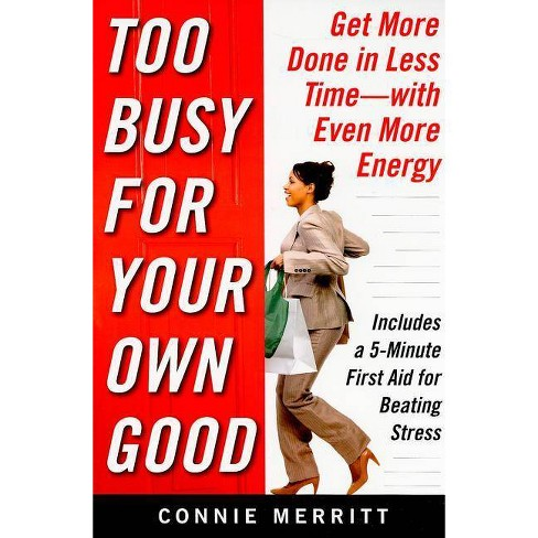 Too Busy for Your Own Good: Get More Done in Less Time--With Even More Energy - by  Connie Merritt - image 1 of 1