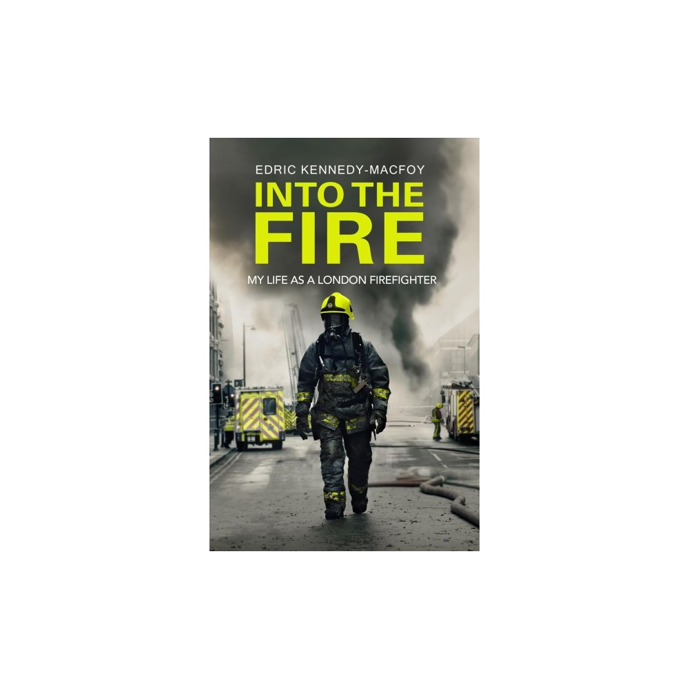 Into the Fire : My Life As a London Firefighter - by Edric Kennedy-macfoy (Hardcover)