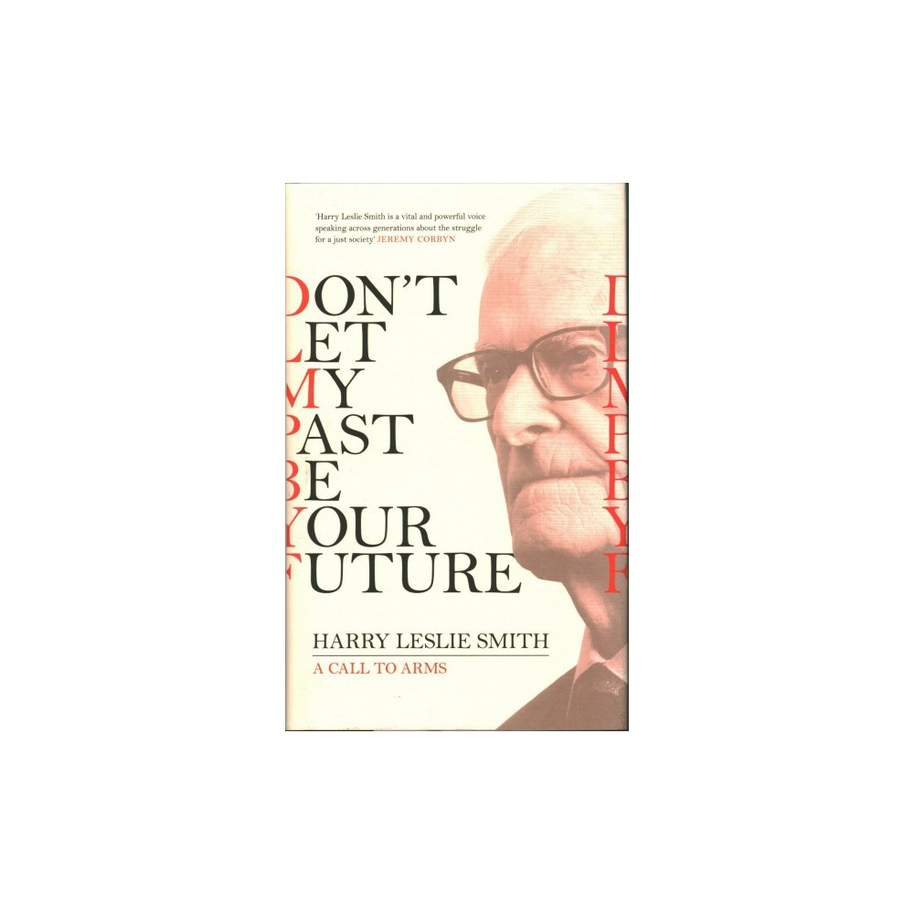 Don't Let My Past Be Your Future : A Call to Arms - by Harry Leslie Smith (Hardcover)