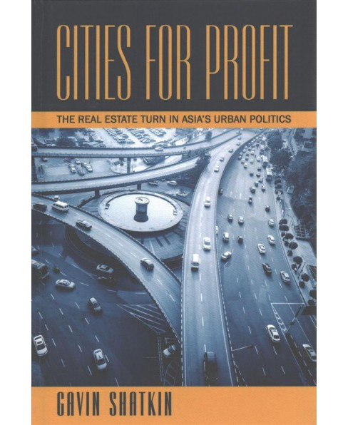 Cities for Profit : The Real Estate Turn in Asia's Urban Politics -  by Gavin Shatkin (Hardcover) - image 1 of 1