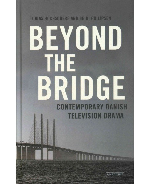 Beyond the Bridge : Contemporary Danish Television Drama (Hardcover) (Tobias Hochscherf & Heidi - image 1 of 1