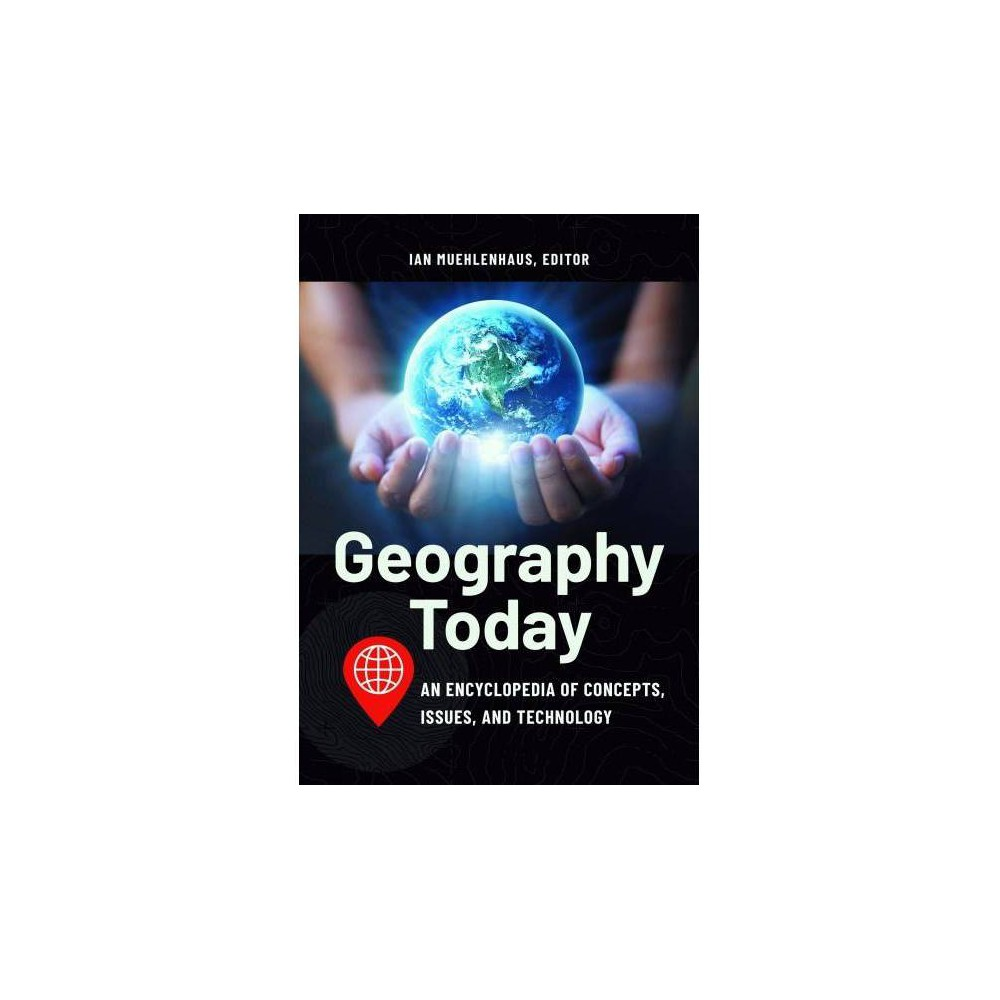 Geography Today : An Encyclopedia of Concepts, Issues, and Technology - (Hardcover)