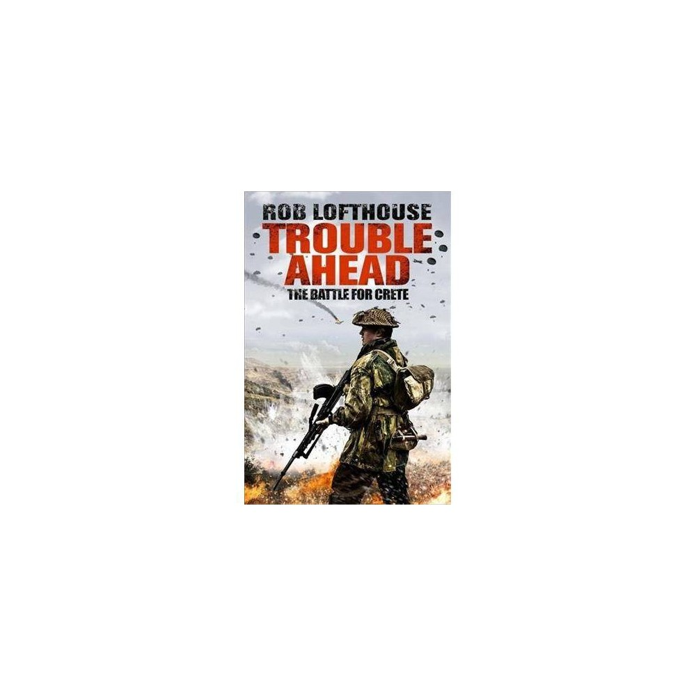 Trouble Ahead : The Battle for Crete - by Rob Lofthouse (Paperback)