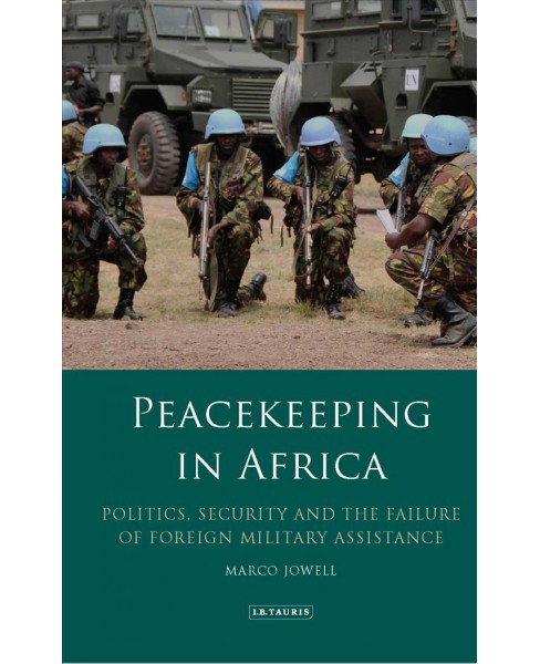 Peacekeeping in Africa : Politics, Security and the Failure of Foreign Military Assistance - (Hardcover)  - image 1 of 1