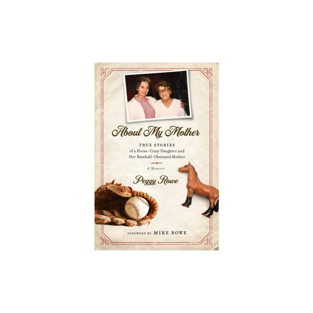 About My Mother : True Stories of a Horse-crazy Daughter and Her Baseball-obsessed Mother: A Memoir About My Mother : True Stories of a Horse-crazy Daughter and Her Baseball-obsessed Mother: A Memoir