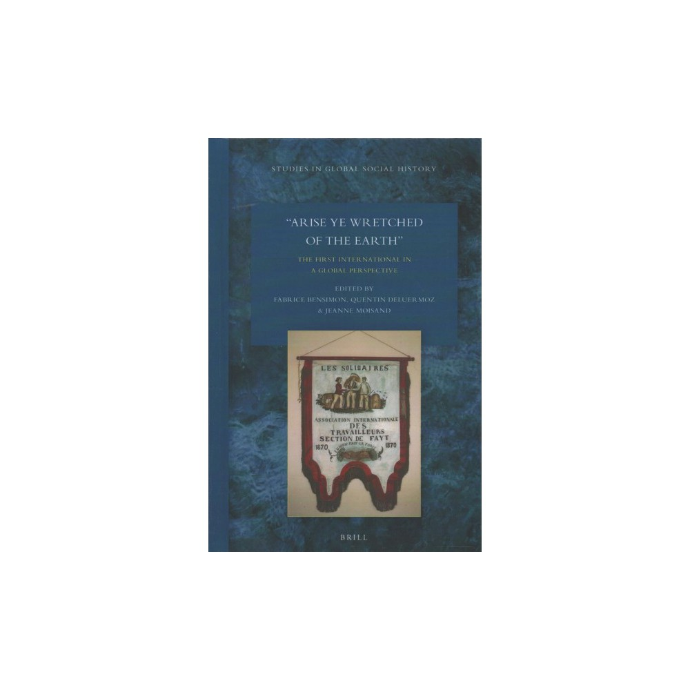 Arise Ye Wretched of the Earth : The First International in a Global Perspective - (Hardcover)