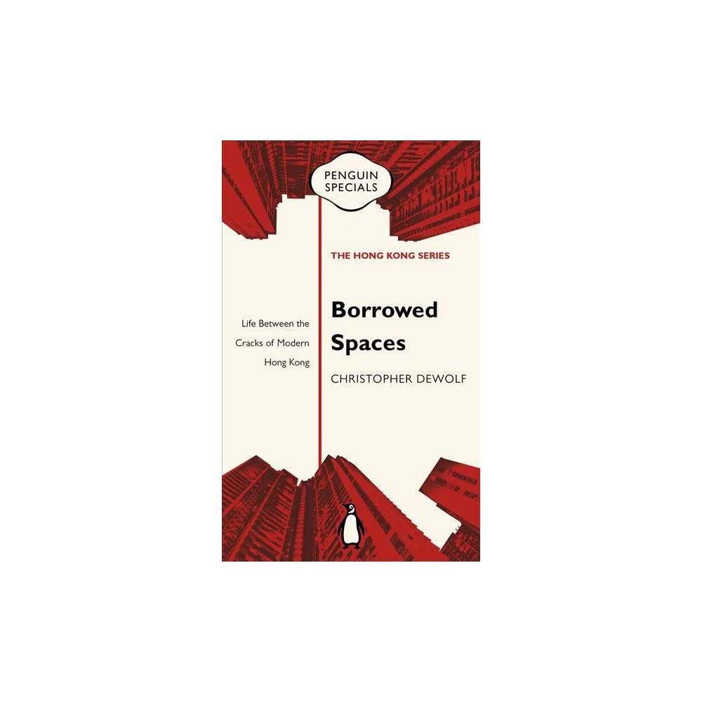 Borrowed Spaces : Life Between the Cracks of Modern Hong Kong - by Christopher Dewolf (Paperback)