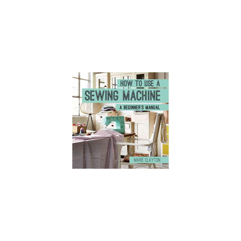 How to Use a Sewing Machine : A Beginner's Manual (Paperback) (Marie Clayton)