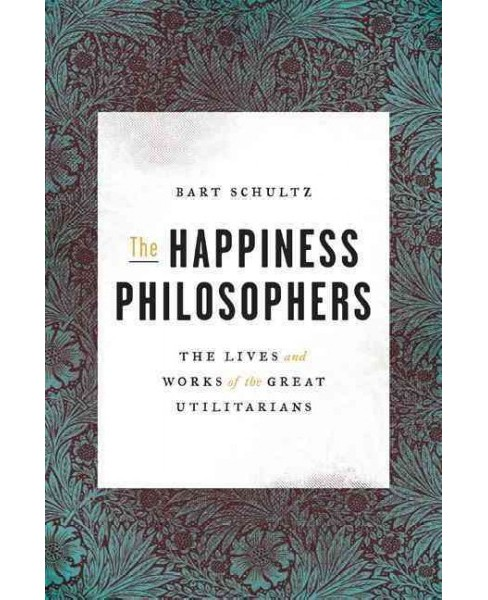 Happiness Philosophers : The Lives and Works of the Great Utilitarians (Hardcover) (Bart Schultz) - image 1 of 1