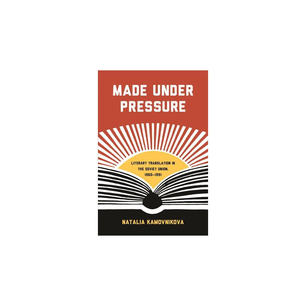 Made Under Pressure : Literary Translation in the Soviet Union, 1960-1991 - (Paperback)