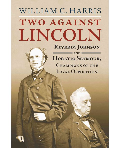 Two Against Lincoln : Reverdy Johnson and Horatio Seymour, Champions of the Loyal Opposition (Hardcover) - image 1 of 1