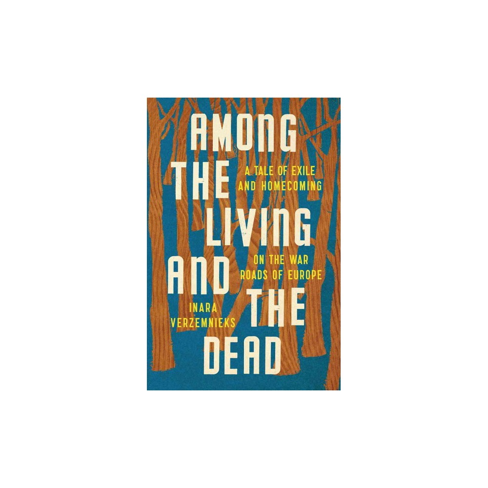 Among the Living and the Dead : A Tale of Exile and Homecoming on the War Roads of Europe - (Hardcover)