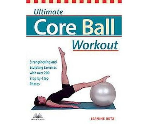 Ultimate Core Ball Workout : Strengthening And Sculpting Exercises With Over 200 Step-By-Step Photos - image 1 of 1