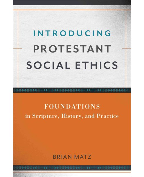 Introducing Protestant Social Ethics : Foundations in Scripture, History, and Practice (Paperback) - image 1 of 1