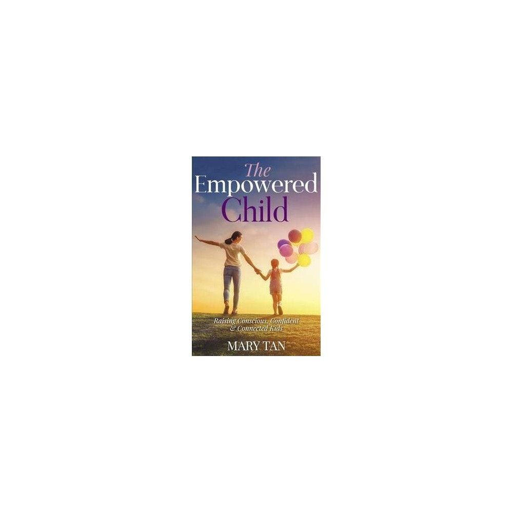 Empowered Child : Raising Conscious, Confident, and Connected Kids - by Mary Tan (Paperback)