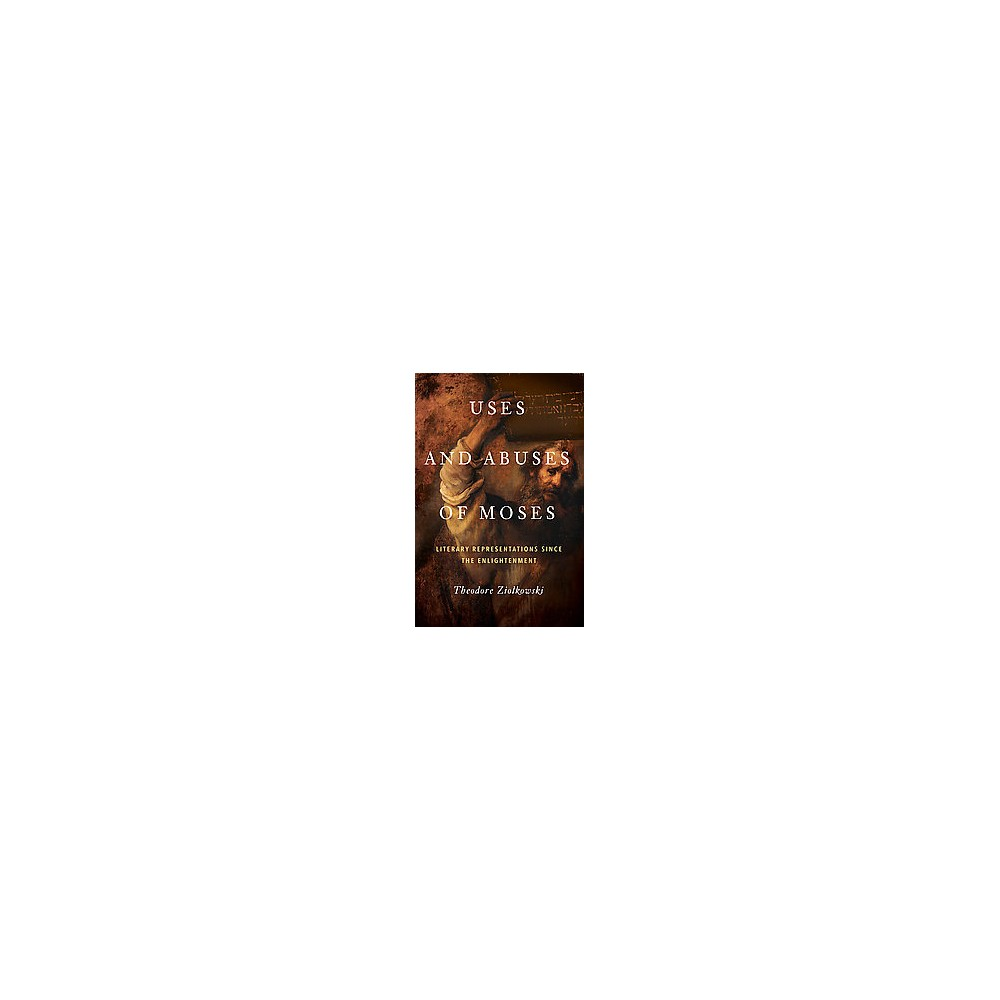 Uses and Abuses of Moses : Literary Representations Since the Enlightenment (Hardcover) (Theodore