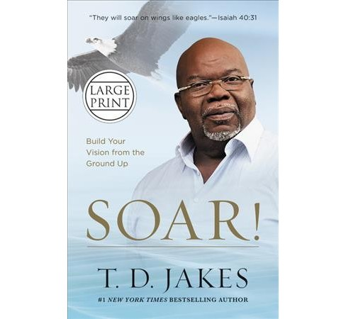 Soar! : Build Your Vision from the Ground Up (Large Print) (Hardcover) (T. D. Jakes) - image 1 of 1