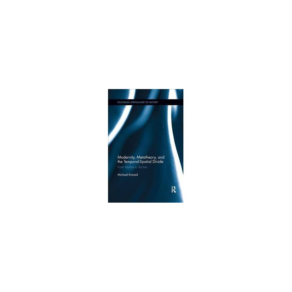 Modernity, Metatheory, and the Temporal-spatial Divide - by Michael Kimaid (Paperback)