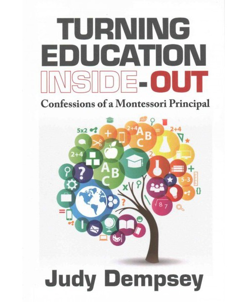 Turning Education Inside-out : Confessions of a Montessori Principal (Paperback) (Judy Dempsey) - image 1 of 1