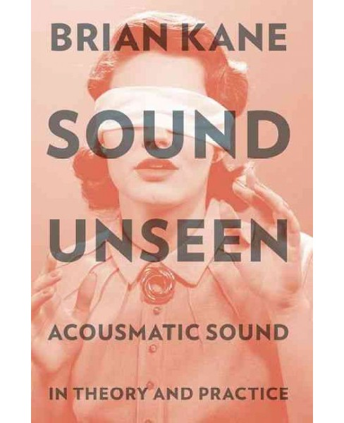 Sound Unseen : Acousmatic Sound in Theory and Practice (Reprint) (Paperback) (Brian Kane) - image 1 of 1