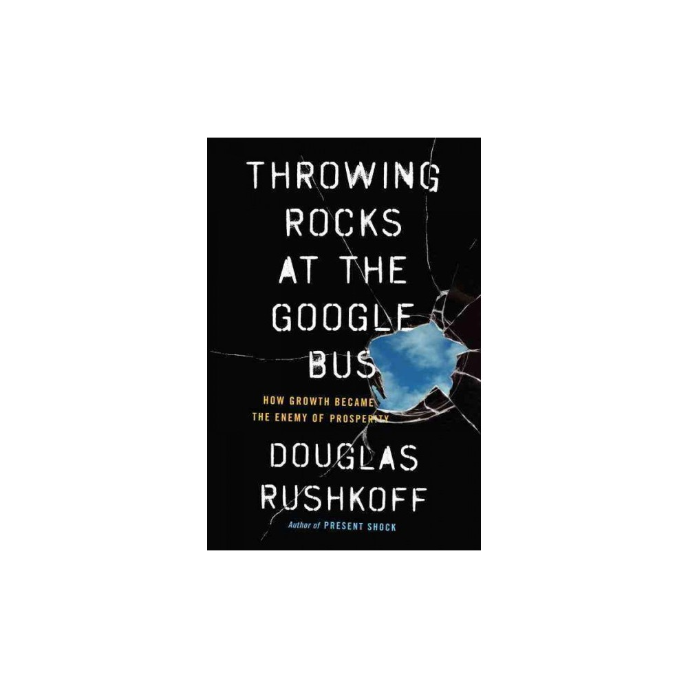 Throwing Rocks at the Google Bus : How Growth Became the Enemy of Prosperity (Reprint) (Paperback)