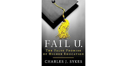 Fail U : The False Promise of Higher Education (Hardcover) (Charles J. Sykes) - image 1 of 1