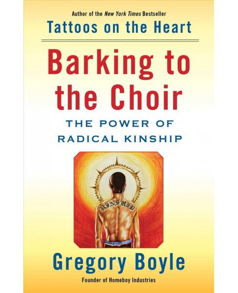 Barking to the Choir : The Power of Radical Kinship -  by Gregory Boyle (Hardcover) - image 1 of 1
