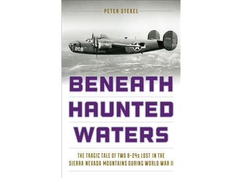 Beneath Haunted Waters : The Tragic Tale of Two B-24s Lost in the Sierra Nevada Mountains During World - image 1 of 1