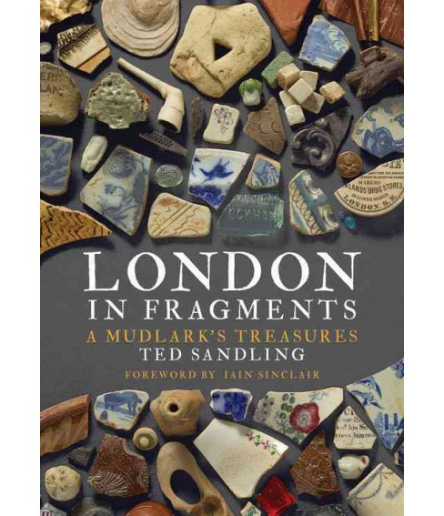 London in Fragments : A Mudlark's Treasures (Hardcover) (Ted Sandling) - image 1 of 1