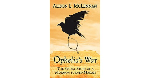 Ophelias War : The Secret Story of a Mormon Turned Madam (Hardcover) (Alison L. Mclennan) - image 1 of 1