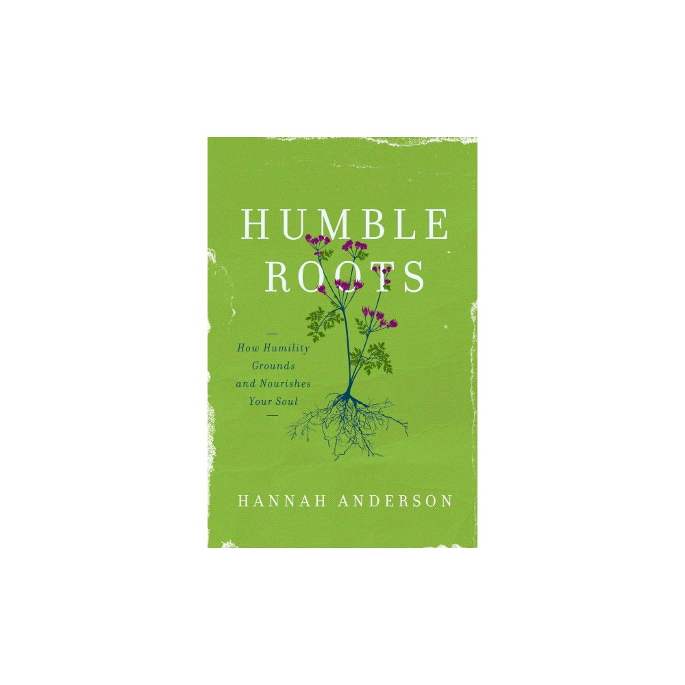 Humble Roots : How Humility Grounds and Nourishes Your Soul (Paperback) (Hannah Anderson)