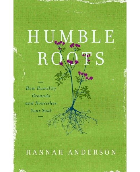 Humble Roots : How Humility Grounds and Nourishes Your Soul (Paperback) (Hannah Anderson) - image 1 of 1