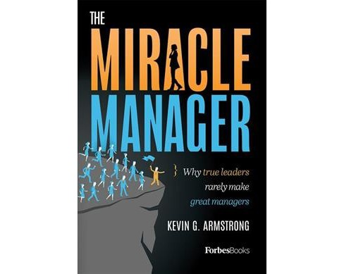 Miracle Manager : Why True Leaders Rarely Make Great Managers (Hardcover) (Kevin G. Armstrong) - image 1 of 1