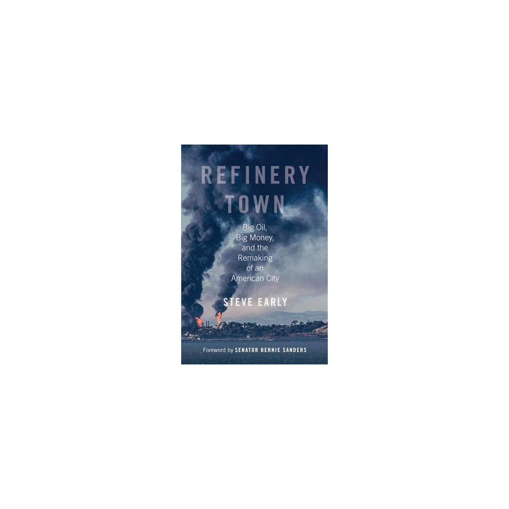 Refinery Town : Big Oil, Big Money, and the Remaking of an American City - Reprint by Steve Early