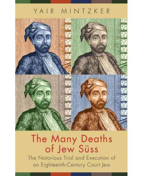 Many Deaths of Jew Süss : The Notorious Trial and Execution of an Eighteenth-Century Court Jew - image 1 of 1