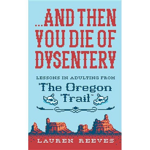And Then You Die of Dysentery : Lessons in Adulting from the Oregon Trail - by Lauren Reeves (Hardcover) - image 1 of 1
