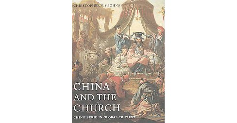 China and the Church : Chinoiserie in Global Context (Hardcover) (Christopher M. S. Johns) - image 1 of 1