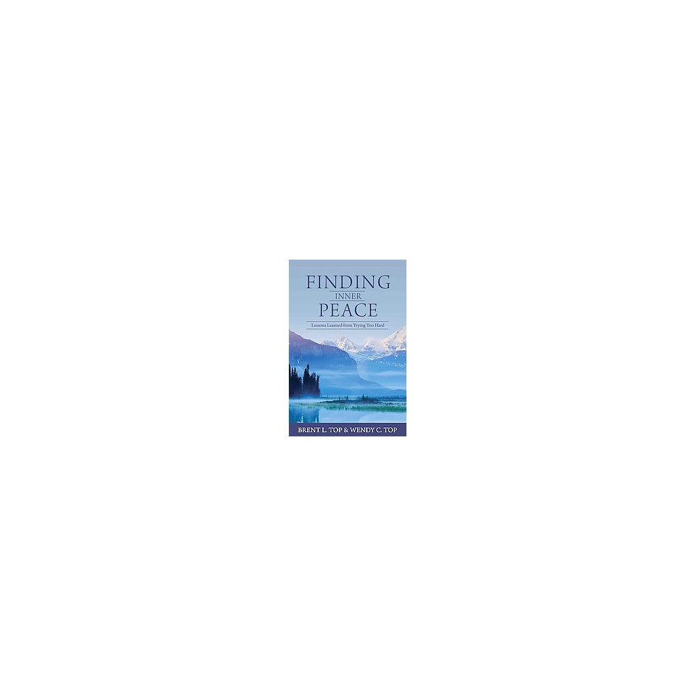 Finding Inner Peace : Lessons Learned from Trying Too Hard (Paperback) (Brent L. Top & Wendy C. Top)