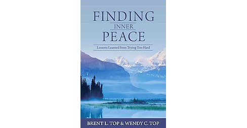 Finding Inner Peace : Lessons Learned from Trying Too Hard (Paperback) (Brent L. Top & Wendy C. Top) - image 1 of 1
