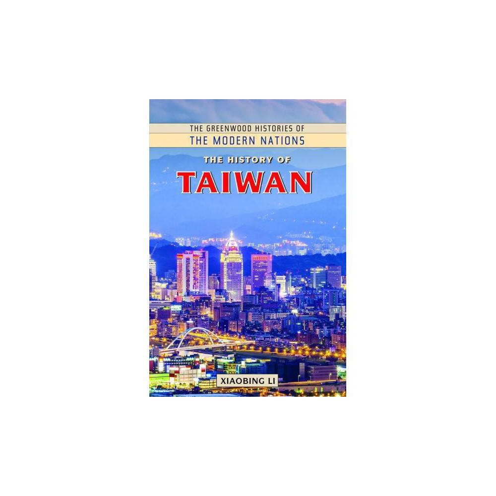 History of Taiwan - (Greenwood Histories of the Modern Nations) by Xiaobing Li (Hardcover)