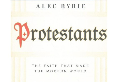 Protestants : The Faith That Made the Modern World (Unabridged) (CD/Spoken Word) (Alec Ryrie) - image 1 of 1