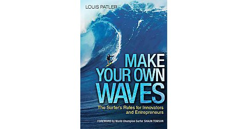 Make Your Own Waves : The Surfer's Rules for Innovators and Entrepreneurs (Hardcover) (Louis Patler) - image 1 of 1