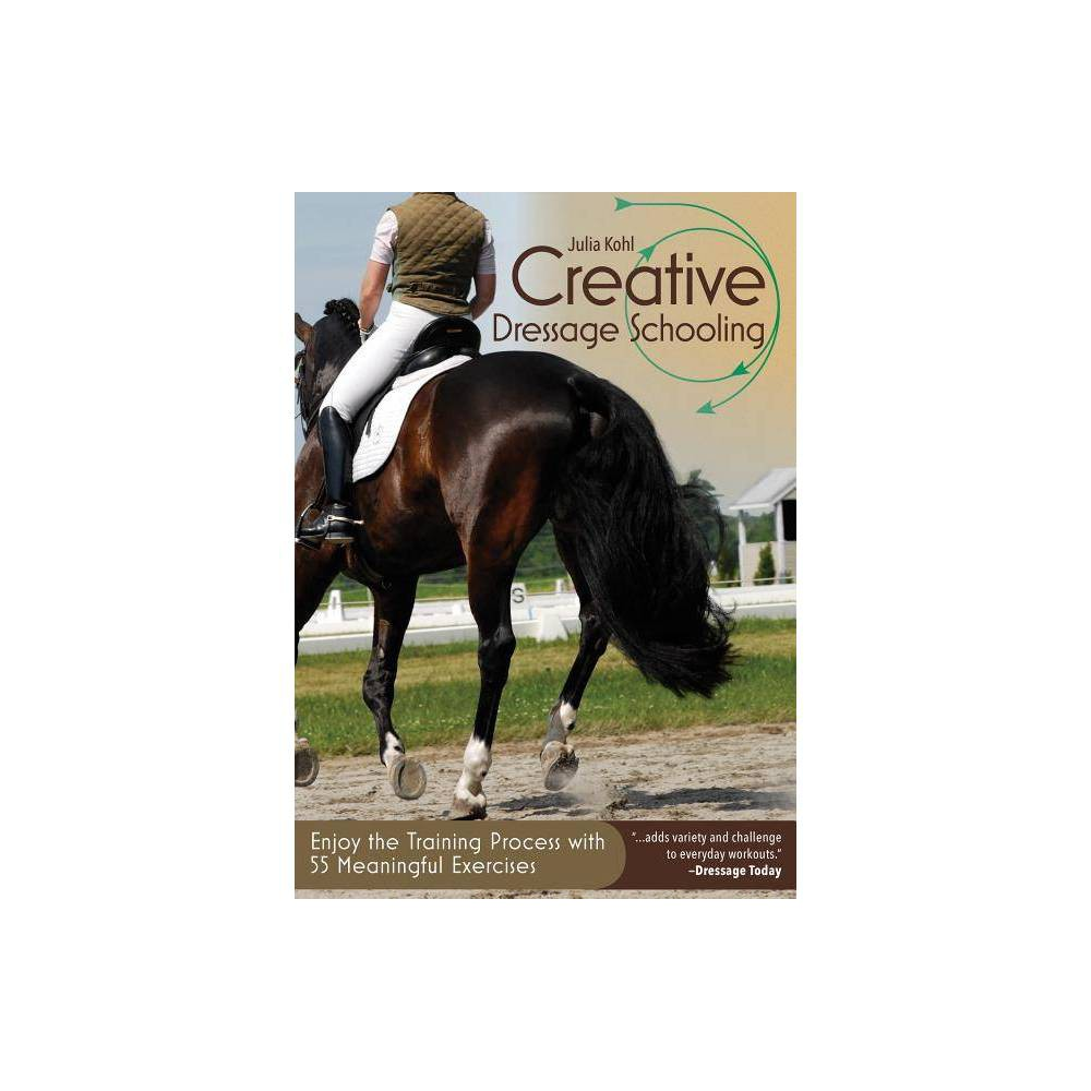 Creative Dressage Schooling - by Julia Kohl (Paperback) Offering a wide variety of ideas to spice up training routines, this handbook provides fresh exercises for practicing classical-riding basics. Dressage fundamentals are indispensable for keeping a horse fit and healthy, but forcing them to go through the same movements over and over while working in the arena can lead to boredom. This guide provides upbeat patterns and exercises that take the necessary task of essential schooling and add variety and challenge to everyday workouts, beat the dressage practice blues, and get the job done. Equestrians looking for new tools to add to their training arsenal and those looking to create a supple and gymnasticized horse will delight in this fun collection of practice routines and photographs.