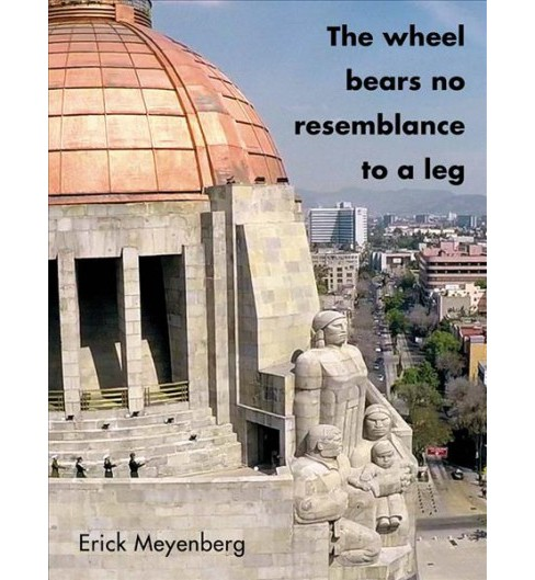 Erick Meyenberg : The Wheel Bears No Resemblance to a Leg (Paperback) - image 1 of 1