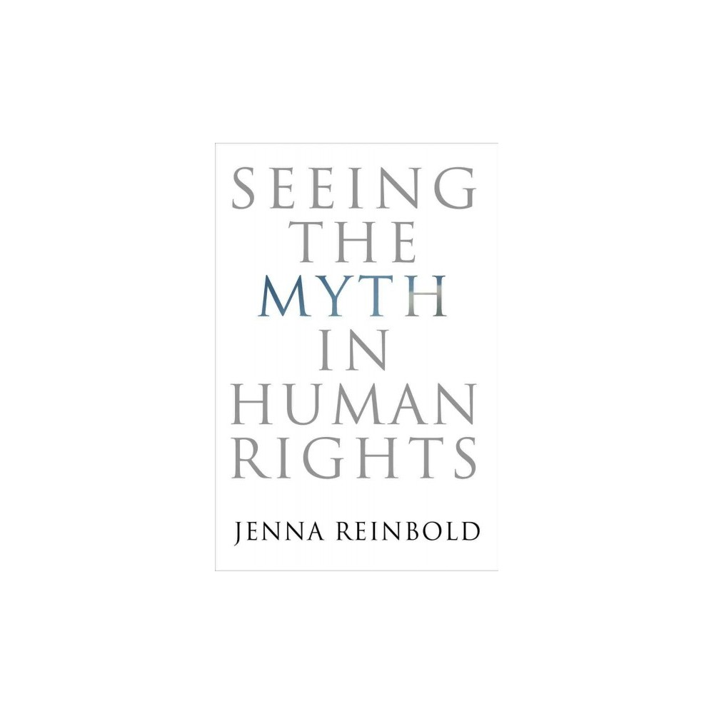 Seeing the Myth in Human Rights (Hardcover) (Jenna Reinbold)