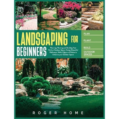 Landscaping for Beginners - by  Roger Home (Hardcover)