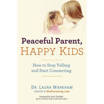Peaceful Parent, Happy Kids - by  Laura Dr Markham (Paperback)