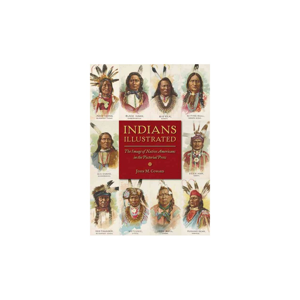 Indians Illustrated : The Image of Native Americans in the Pictorial Press (Hardcover) (John M. Coward)